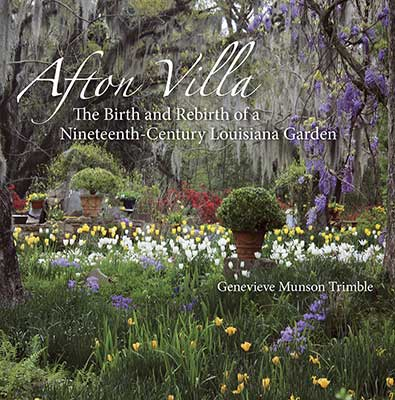 Afton Villa The Birth and Rebirth of a Nineteenth Century Louisiana Garden by Genevieve Munson