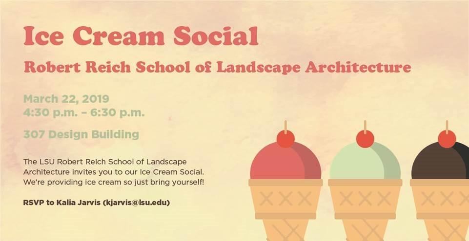 LSU School of Landscape Architecture Ice Cream Social March 22, 2019, 4:30-6:30 pm, 307 Design Building