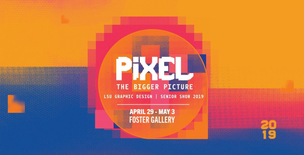 """""""Pixel: The Bigger Picture"""" LSU Graphic Design Senior Show 2019 April 29-May 3, Foster Gallery"""
