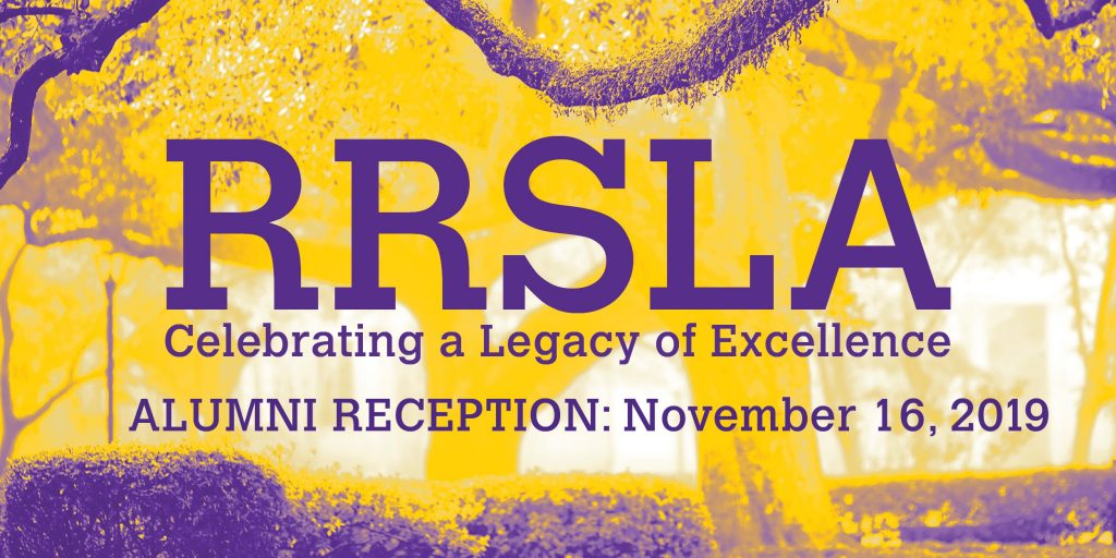 RRSLA Celebrating a :egacy of Excellence. Alumni Reception: November 16, 2019. Background: LSU campus highlighted in yellow and purple.