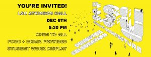 "Yellow graphic with text: ""You're invited! LSU Atkinson Hall Dec. 6th 5:30 pm. Open to all. Food + Drink Provided, Student Work Display."