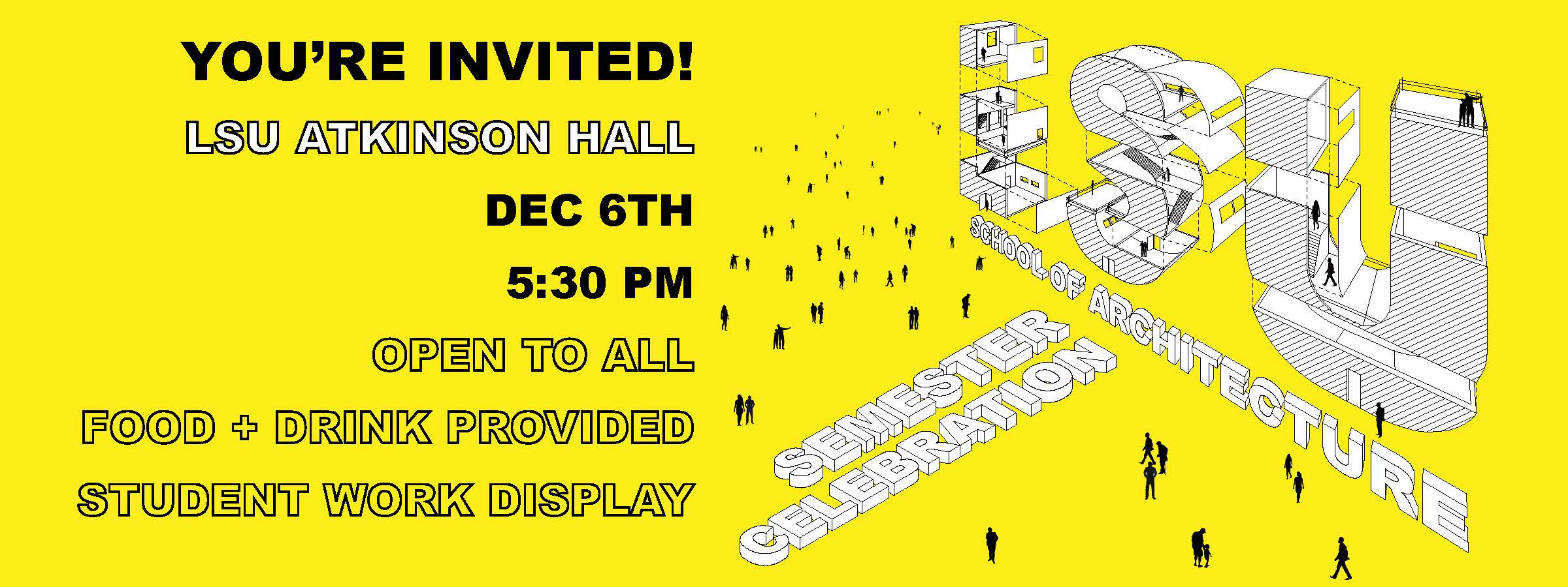 """Yellow graphic with text: """"You're invited! LSU Atkinson Hall Dec. 6th 5:30 pm. Open to all. Food + Drink Provided, Student Work Display."""