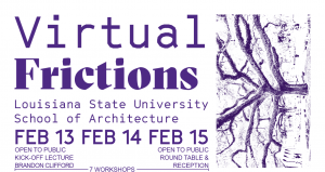 Virtual Frictions, Louisiana State University School of Architecture, February 13-15
