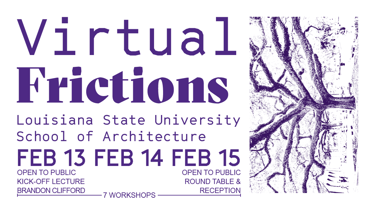 Virtual Frictions, Louisiana State University School of Architecture, February 13-15