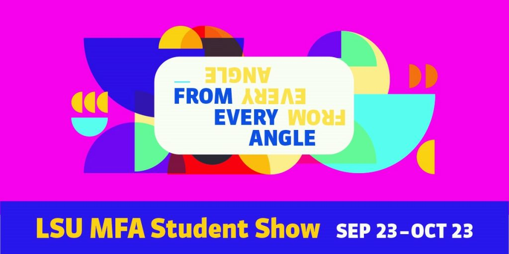 From Every Angle LSU MFA Student Show Sept. 23- Oct. 23. Geometric design with pink, purple, yellow shapes.