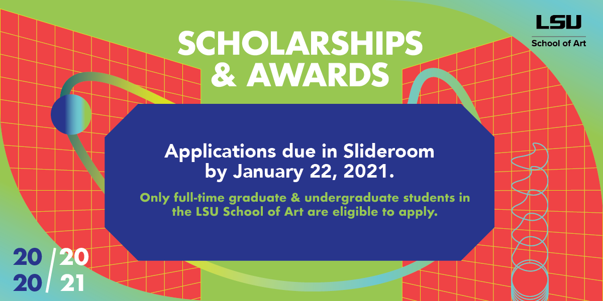 LSU School of Art Scholarships & Awards Applications due in Slideroom by January 22, 2021. Full-time graduate and undergraduate students are eligible to apply. Green, purple, red background.