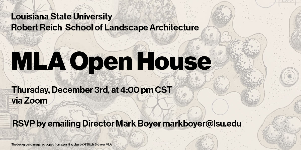 MLA Open House: LSU Robert Reich School of Landscape Architecture virtual event December 3, 2020, 4 p.m. CST via Zoom. Email Mark Boyer at markboyer@lsu.edu. Gray illustration of trees in background.
